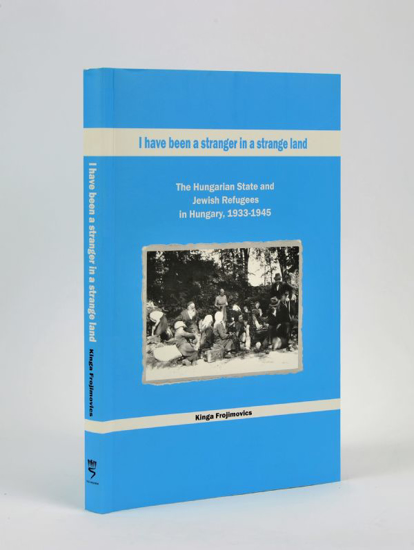 Picture of I Have been a Stranger in a Strange Land: The Hungarian State and Jewish Refugees in Hungary, 1933-1945