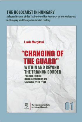 "Picture of The Holocaust in Hungary, 1: ""Changing of the Guard"" Within and Beyond the Trianon Border - Two Case Studies: Hódmezővásárhely and Szabadka, 1938–1944"